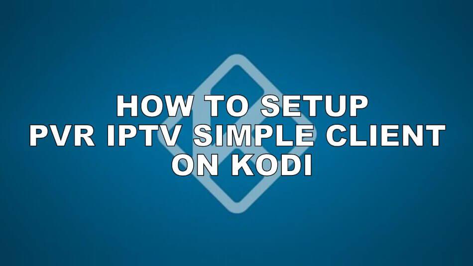 How to Setup & Stream PVR IPTV Simple Client on Kodi [2021]